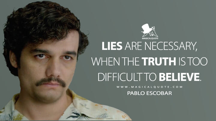 Lies are necessary, when the truth is too difficult to believe. - Pablo Escobar (Narcos Quotes)