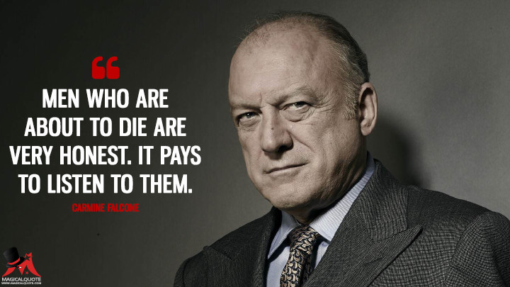 Men who are about to die are very honest. It pays to listen to them. - Carmine Falcone (Gotham Quotes)
