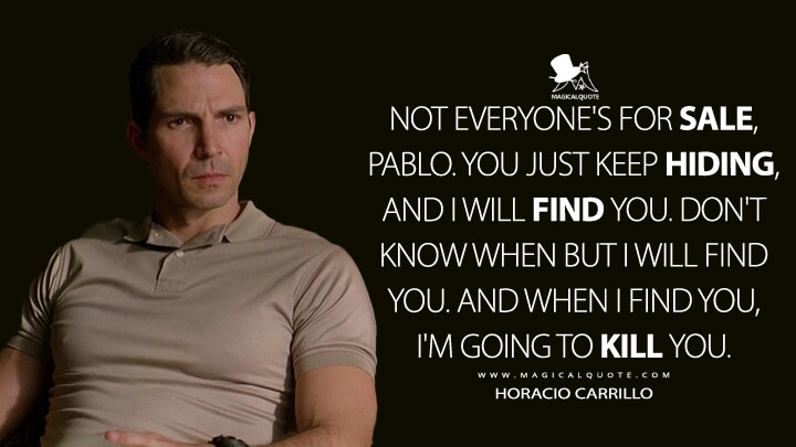 Not everyone's for sale, Pablo. You just keep hiding, and I will find you. Don't know when but I will find you. And when I find you, I'm going to kill you. - Horacio Carrillo (Narcos Quotes)