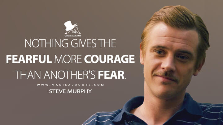Nothing gives the fearful more courage than another's fear. - Steve Murphy (Narcos Quotes)