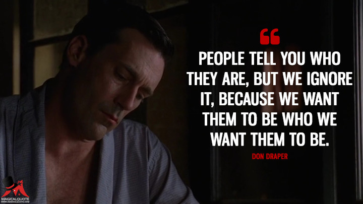 Don Draper Season 4 - People tell you who they are, but we ignore it, because we want them to be who we want them to be. (Mad Men Quotes)