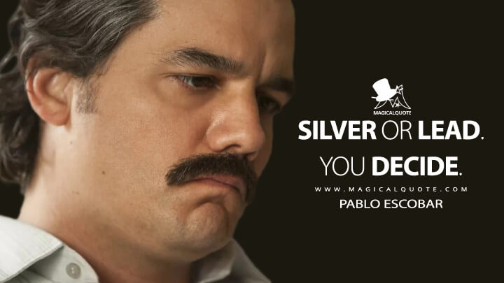 Silver or lead. You decide. - Pablo Escobar (Narcos Quotes)