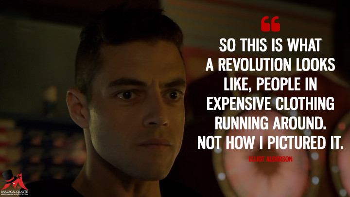 So this is what a revolution looks like, people in expensive clothing running around. Not how I pictured it. - Elliot Alderson (Mr. Robot Quotes)