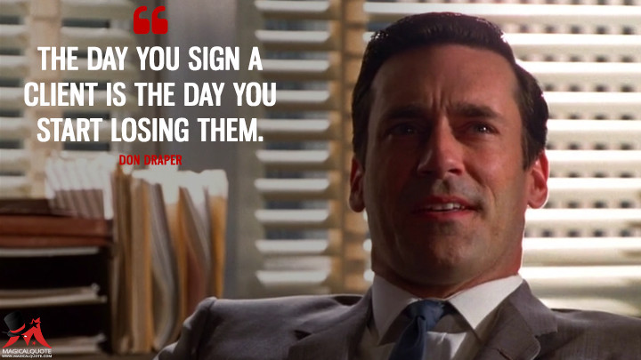 Don Draper Season 1 -The day you sign a client is the day you start losing them. (Mad Men Quotes)