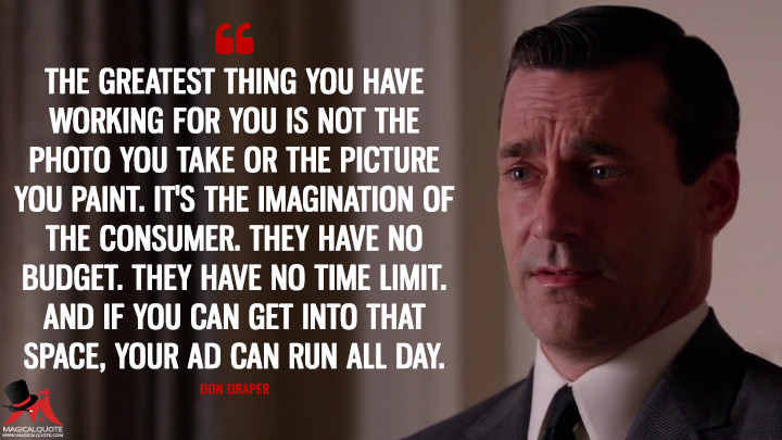 Don Draper Season 6 - The greatest thing you have working for you is not the photo you take or the picture you paint. It's the imagination of the consumer. They have no budget. They have no time limit. And if you can get into that space, your ad can run all day. (Mad Men Quotes)