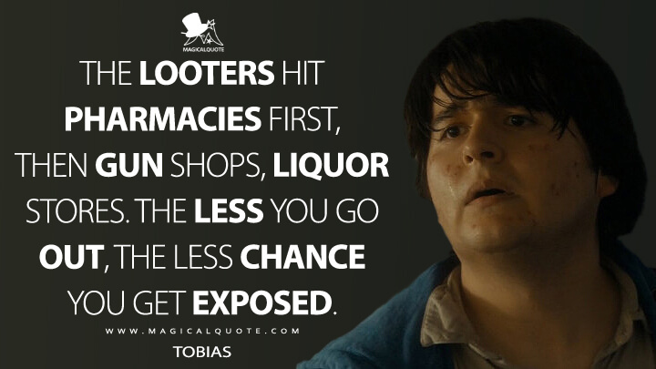 The looters hit pharmacies first, then gun shops, liquor stores. The less you go out, the less chance you get exposed. - Tobias (Fear the Walking Dead Quotes)