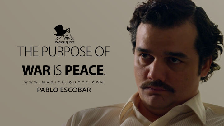 The purpose of war is peace. - Pablo Escobar (Narcos Quotes)