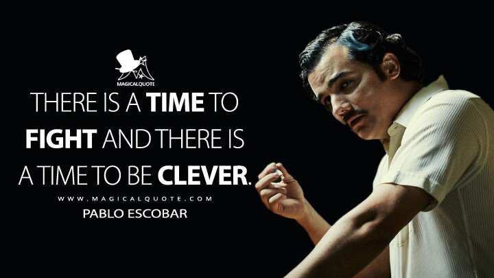 There is a time to fight and there is a time to be clever. - Pablo Escobar (Narcos Quotes)