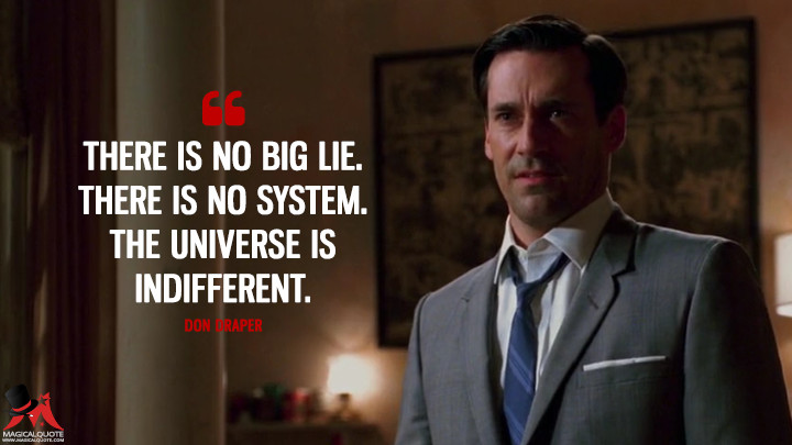 Don Draper Season 1 - There is no big lie. There is no system. The universe is indifferent. (Mad Men Quotes)