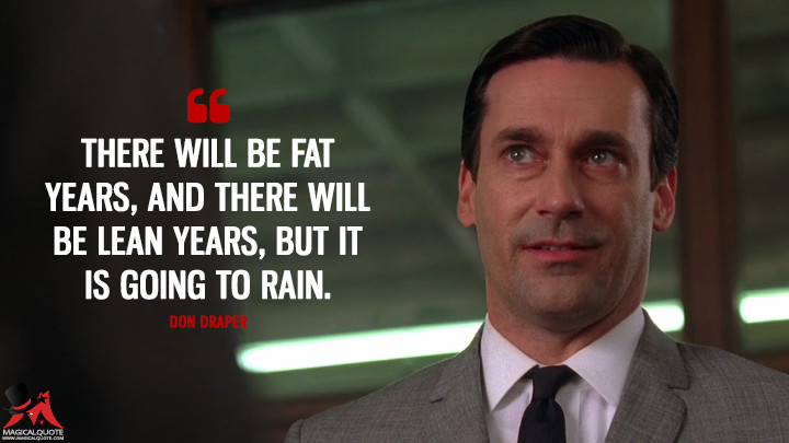 Don Draper Season 3 - There will be fat years, and there will be lean years, but it is going to rain. (Mad Men Quotes)
