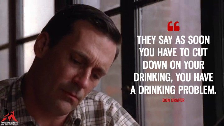 Don Draper Season 4 - They say as soon you have to cut down on your drinking, you have a drinking problem. (Mad Men Quotes)