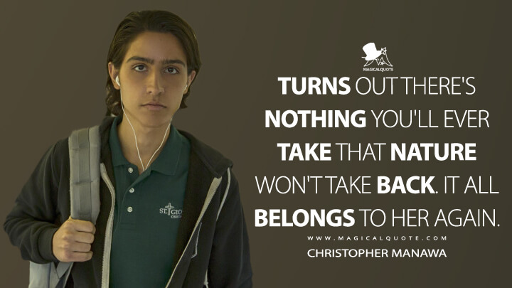 Turns out there's nothing you'll ever take that nature won't take back. It all belongs to her again. - Christopher Manawa (Fear the Walking Dead Quotes)