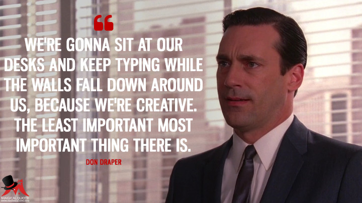 Don Draper Season 4 - We're gonna sit at our desks and keep typing while the walls fall down around us, because we're creative. The least important most important thing there is. (Mad Men Quotes)