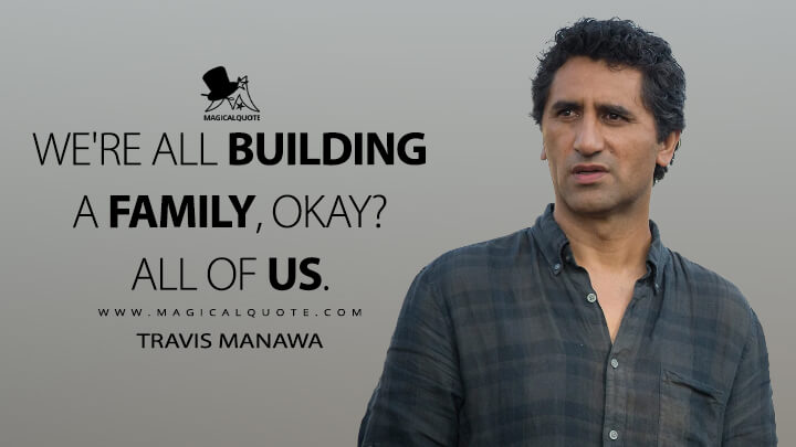 We're all building a family, okay? All of us. - Travis Manawa (Fear the Walking Dead Quotes)