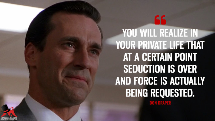 Don Draper Season 1 - You will realize in your private life that at a certain point seduction is over and force is actually being requested. (Mad Men Quotes)