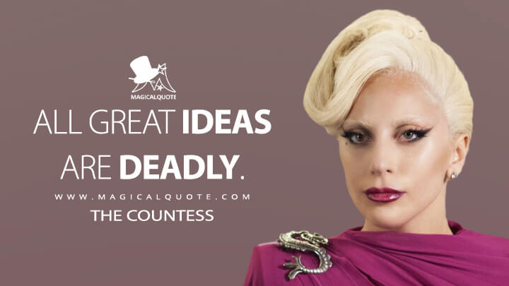 All great ideas are deadly. - The Countess (American Horror Story Quotes)