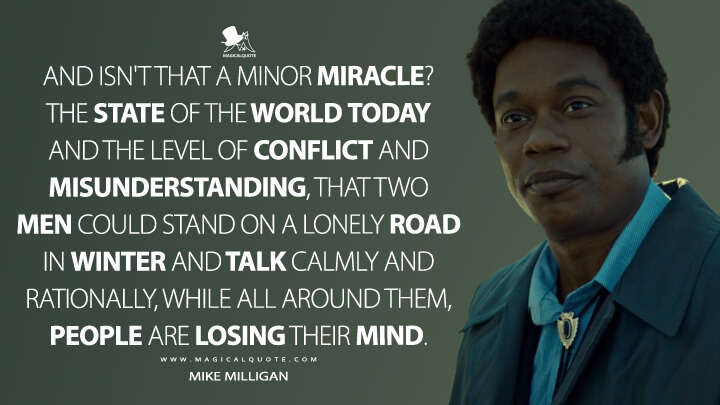 And isn't that a minor miracle? The state of the world today and the level of conflict and misunderstanding, that two men could stand on a lonely road in winter and talk calmly and rationally, while all around them, people are losing their mind. - Mike Milligan (Fargo Quotes)