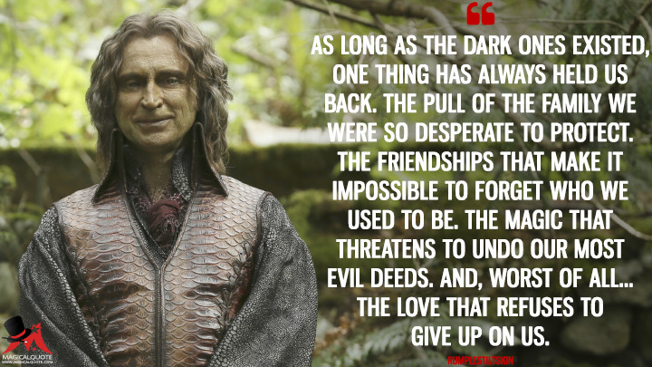 As long as the dark ones existed, one thing has always held us back. The pull of the family we were so desperate to protect. The friendships that make it impossible to forget who we used to be. The magic that threatens to undo our most evil deeds. And, worst of all... The love that refuses to give up on us. - Rumplestiltskin (Once Upon a Time Quotes)