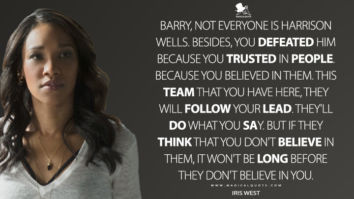 Barry, not everyone is Harrison Wells. Besides, you defeated him because you trusted in people. Because you believed in them. This team that you have here, they will follow your lead. They'll do what you say. But if they think that you don't believe in them, it won't be long before they don't believe in you. - Iris West (The Flash Quotes)