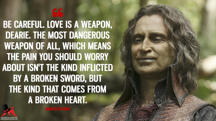 Be careful. Love is a weapon, dearie. The most dangerous weapon of all, which means the pain you should worry about isn't the kind inflicted by a broken sword, but the kind that comes from a broken heart. - Rumplestiltskin (Once Upon a Time Quotes)