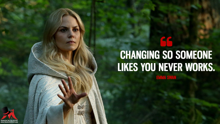 Changing so someone likes you never works. - Emma Swan (Once Upon a Time Quotes)