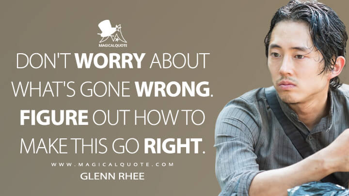 Don't worry about what's gone wrong. Figure out how to make this go right. - Glenn Rhee (The Walking Dead Quotes)