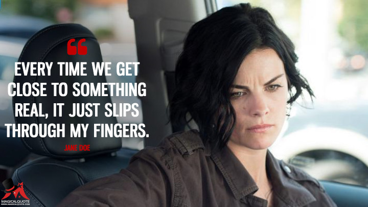 Every time we get close to something real, it just slips through my fingers. - Jane Doe (Blindspot Quotes)