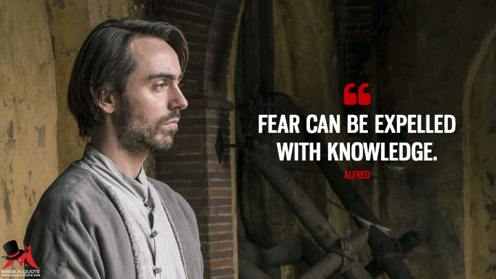 Fear can be expelled with knowledge. - Alfred (The Last Kingdom Quotes)
