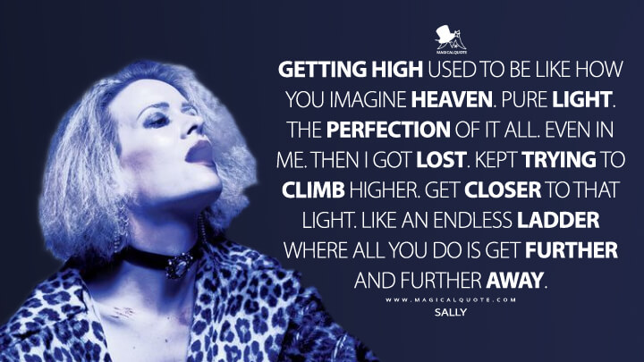 Getting high used to be like how you imagine heaven. Pure light. The perfection of it all. Even in me. Then I got lost. Kept trying to climb higher. Get closer to that light. Like an endless ladder where all you do is get further and further away. - Sally (American Horror Story Quotes)