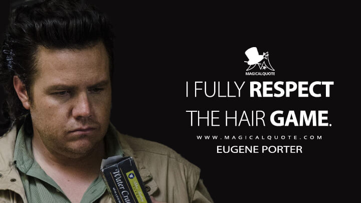I fully respect the hair game. - Eugene Porter (The Walking Dead Quotes)