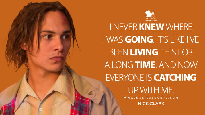 I never knew where I was going. It's like I've been living this for a long time. And now everyone is catching up with me. - Nick Clark (Fear the Walking Dead Quotes)
