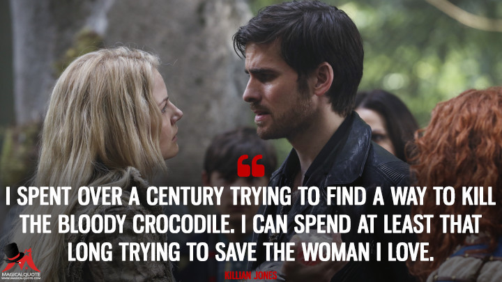 I spent over a century trying to find a way to kill the bloody crocodile. I can spend at least that long trying to save the woman I love. - Killian Jones (Once Upon a Time Quotes)
