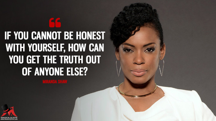 If you cannot be honest with yourself, how can you get the truth out of anyone else? - Miranda Shaw (Quantico Quotes)