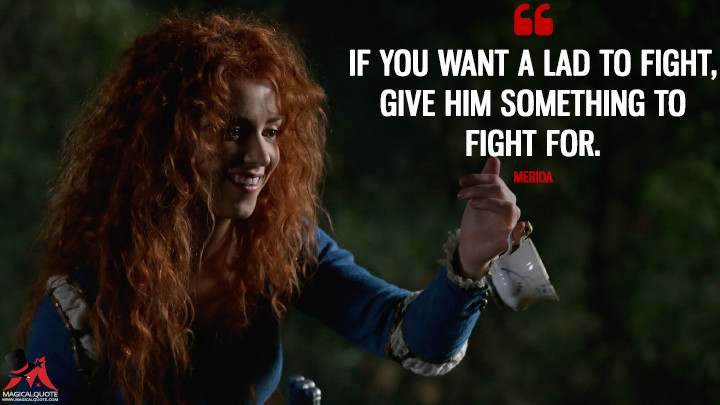 If you want a lad to fight, give him something to fight for. - Merida (Once Upon a Time Quotes)