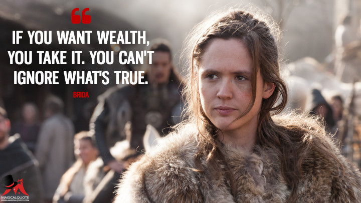 If you want wealth, you take it. You can't ignore what's true. - Brida (The Last Kingdom Quotes)