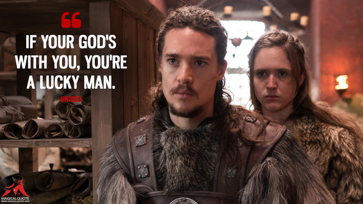 If your God's with you, you're a lucky man. - Uhtred (The Last Kingdom Quotes)