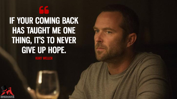If your coming back has taught me one thing, it's to never give up hope. - Kurt Weller (Blindspot Quotes)