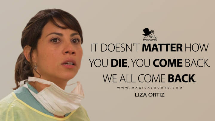 It doesn't matter how you die, you come back. We all come back. - Liza Ortiz (Fear the Walking Dead Quotes)