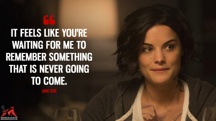 It feels like you're waiting for me to remember something that is never going to come. - Jane Doe (Blindspot Quotes)