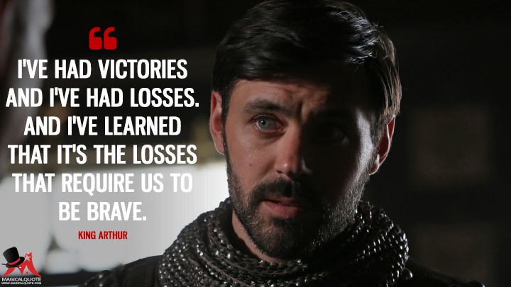 I've had victories and I've had losses. And I've learned that it's the losses that require us to be brave. - King Arthur (Once Upon a Time Quotes)