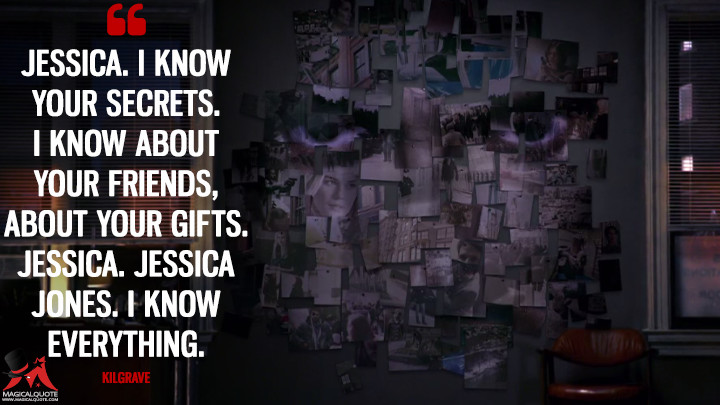Jessica. I know your secrets. I know about your friends, about your gifts. Jessica. Jessica Jones. I know everything. - Kilgrave (Jessica Jones Quotes)