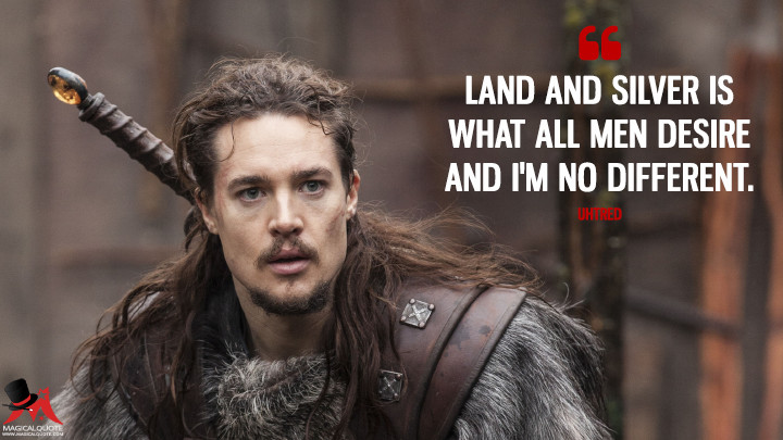 Land and silver is what all men desire and I'm no different. - Uhtred (The Last Kingdom Quotes)