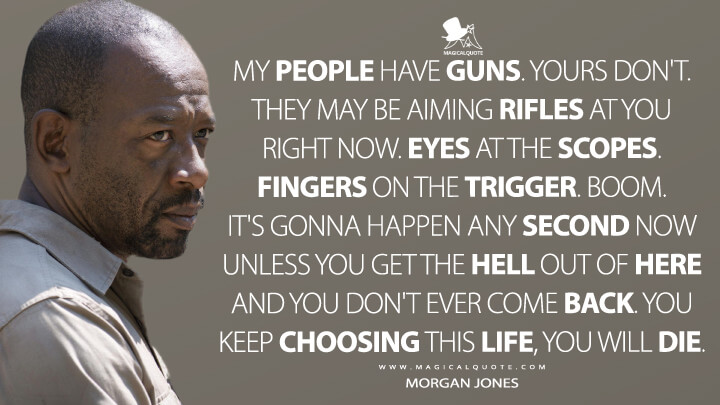 My people have guns. Yours don't. They may be aiming rifles at you right now. Eyes at the scopes. Fingers on the trigger. Boom. It's gonna happen any second now unless you get the hell out of here and you don't ever come back. You keep choosing this life, you will die. - Morgan Jones (The Walking Dead Quotes)
