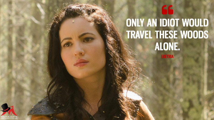 Only an idiot would travel these woods alone. - Eretria (The Shannara Chronicles Quotes)