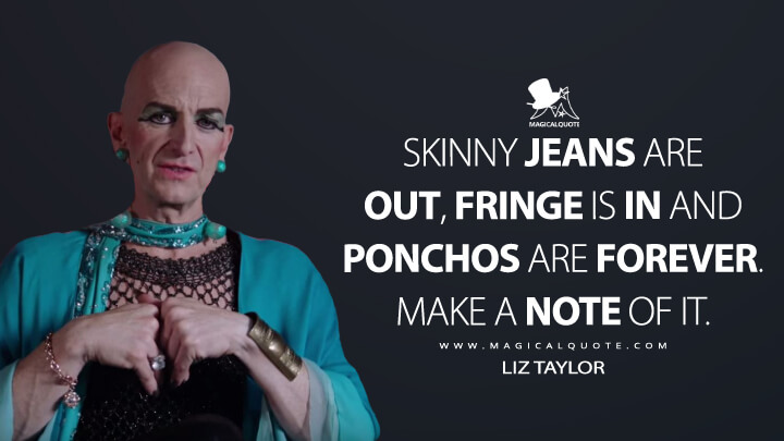 Skinny jeans are out, fringe is in and ponchos are forever. Make a note of it. - Liz Taylor (American Horror Story Quotes)
