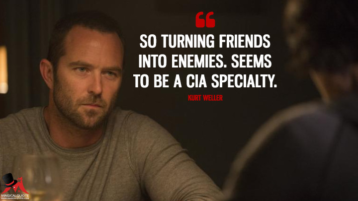 So turning friends into enemies. Seems to be a CIA specialty. - Kurt Weller (Blindspot Quotes)