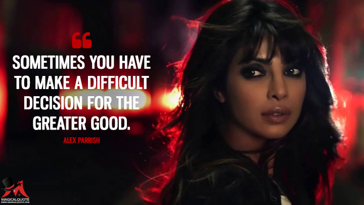 Sometimes you have to make a difficult decision for the greater good. - Alex Parrish (Quantico Quotes)