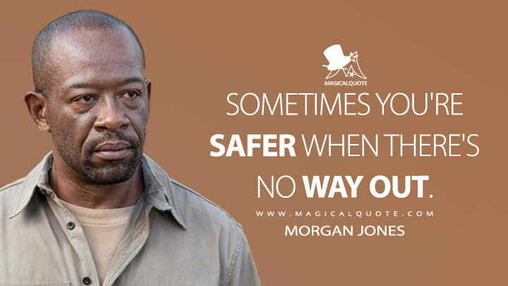 Sometimes you're safer when there's no way out. - Morgan Jones (The Walking Dead Quotes)