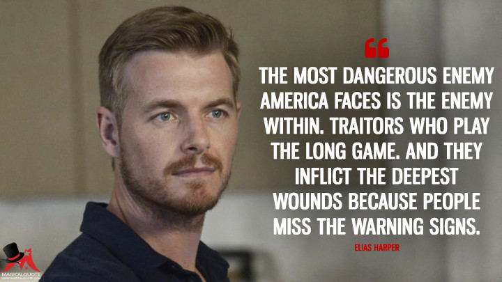 The most dangerous enemy America faces is the enemy within. Traitors who play the long game. And they inflict the deepest wounds because people miss the warning signs. - Elias Harper (Quantico Quotes)