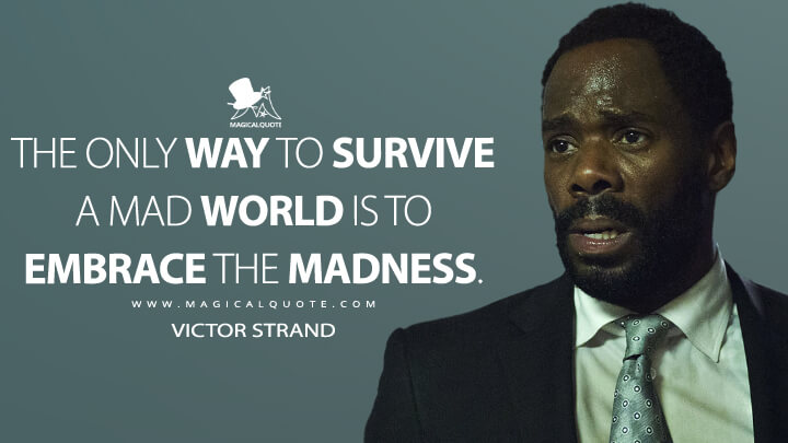 The only way to survive a mad world is to embrace the madness. - Victor Strand (Fear the Walking Dead Quotes)